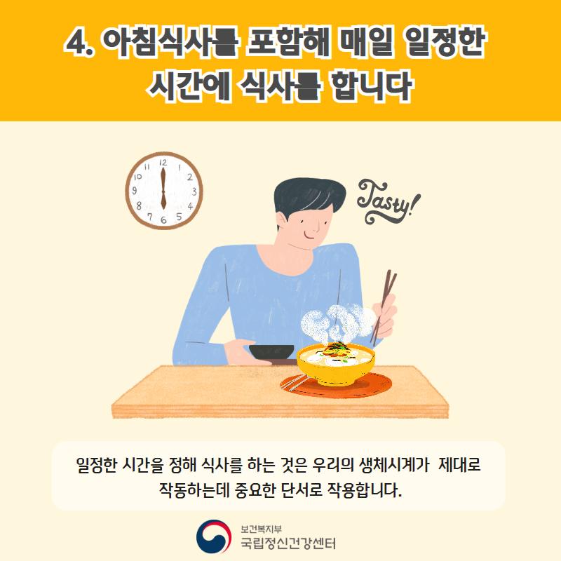 4. 아침식사를 포함해 매일 일정한 시간에 식사를 합니다. 일정한 시간을 정해 식사를 하는 것은 우리의 생체시계가 제대로 작동하는데 중요한 단서로 작용합니다.