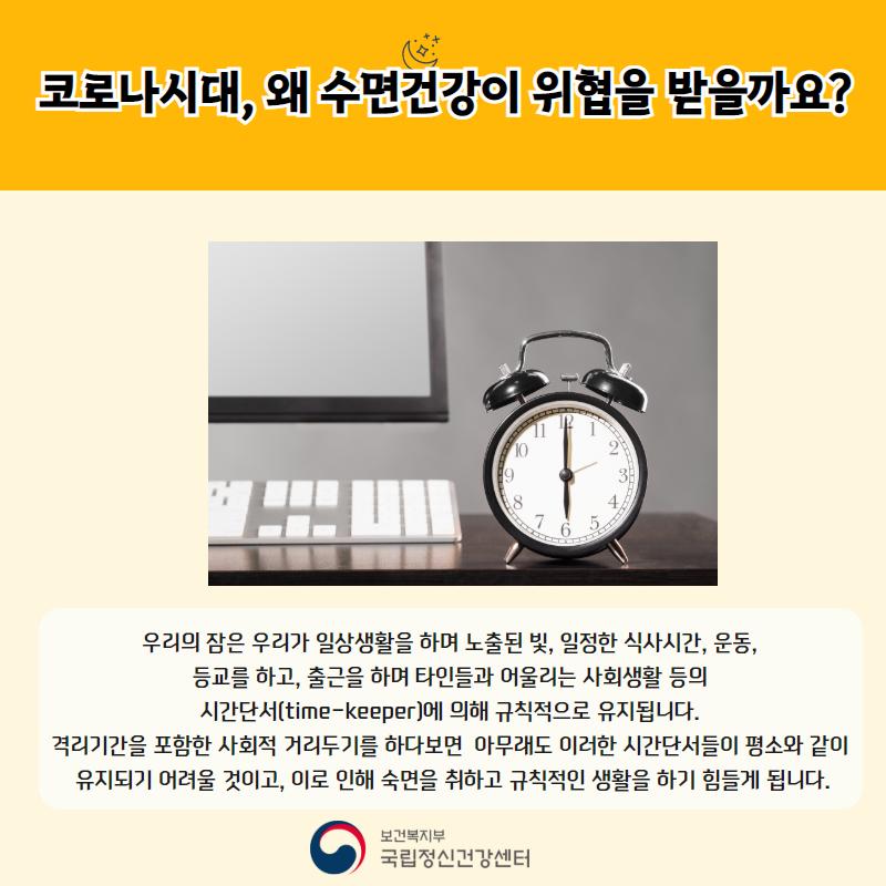 코로나시대, 왜 수면건강이 위협을 받을까요? 우리의 잠은 우리가 일상생활을 하며 노출된 빛, 일정한 식사시간, 운동, 등교를 하고, 출근을 하며 타인들과 어울리는 사회생활 등의 시간단서(time-keeper)에 의해 규칙적으로 유지됩니다. 격리기간을 포함한 사회적 거리두기를 하다보면 아무래도 이러한 시간단서들이 평소와 같이 유지되기 어려울 것이고, 이로 인해 숙면을 취하고 규칙적인 생활을 하기 힘들게 됩니다.