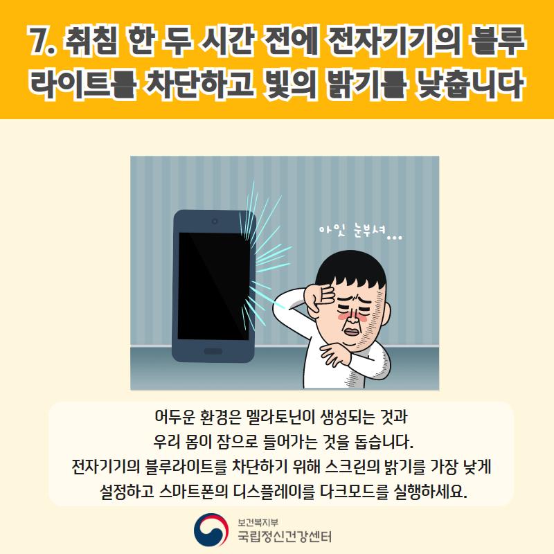 7. 취침 한 두 시간 전에 전자기기의 블루라이트를 차단하고 빛의 밝기를 낮춥니다. 어두운 환경은 멜라토닌이 생성되는 것과 우리 몸이 잠으로 들어가는 것을 돕습니다. 전자기기의 블루라이트를 차단하기 위해 스크린의 밝기를 가장 낮게 설정하고 스마트폰의 디스플레이를 다크모드를 실행하세요.